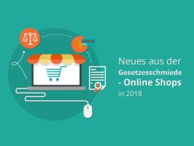 Neues aus der Gesetzesschmiede – Online Shops in 2018