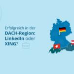 Erfolgreich in der DACH-Region: LinkedIn oder XING?