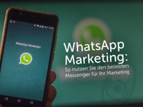 WhatsApp Marketing: So nutzen Sie den beliebten Messenger für Ihr Marketing